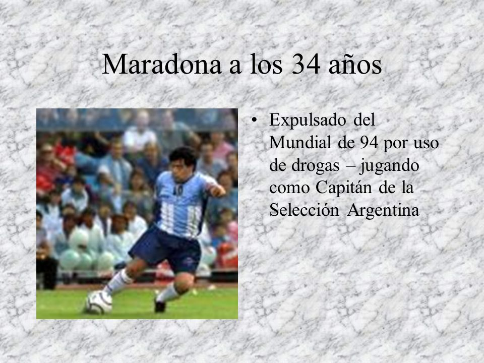 Maradona a los 34 años Expulsado del Mundial de 94 por uso de drogas – jugando como Capitán de la Selección Argentina.