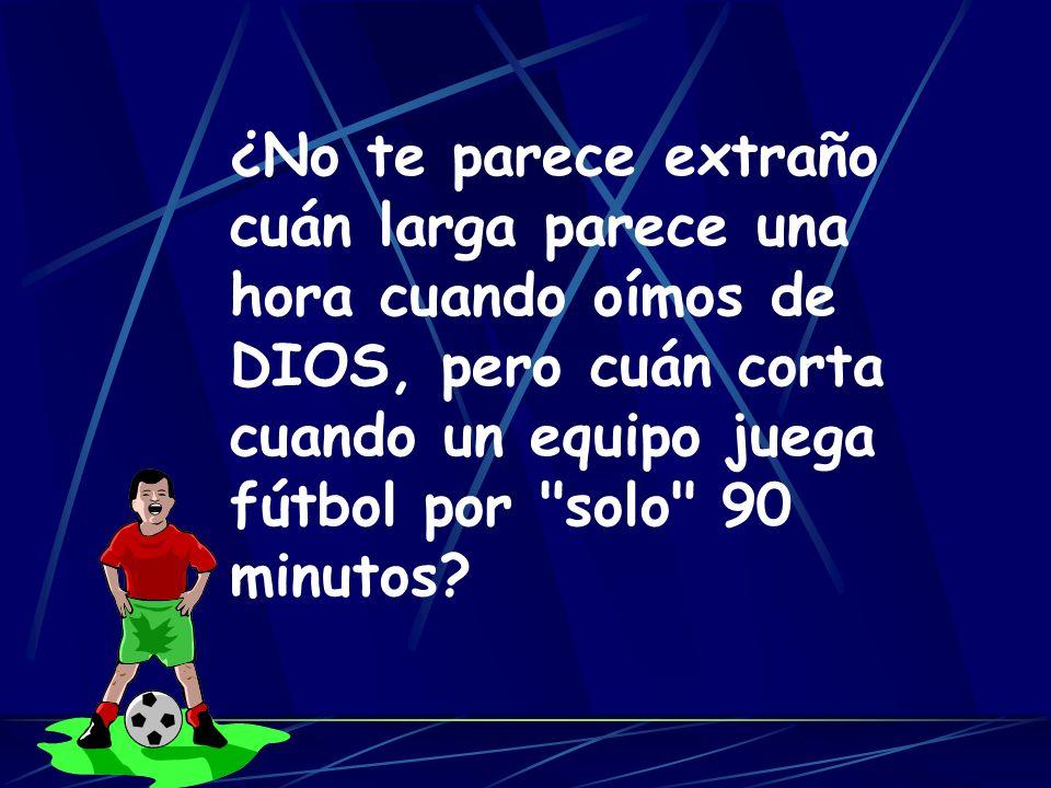 ¿No te parece extraño cuán larga parece una hora cuando oímos de DIOS, pero cuán corta cuando un equipo juega fútbol por solo 90 minutos