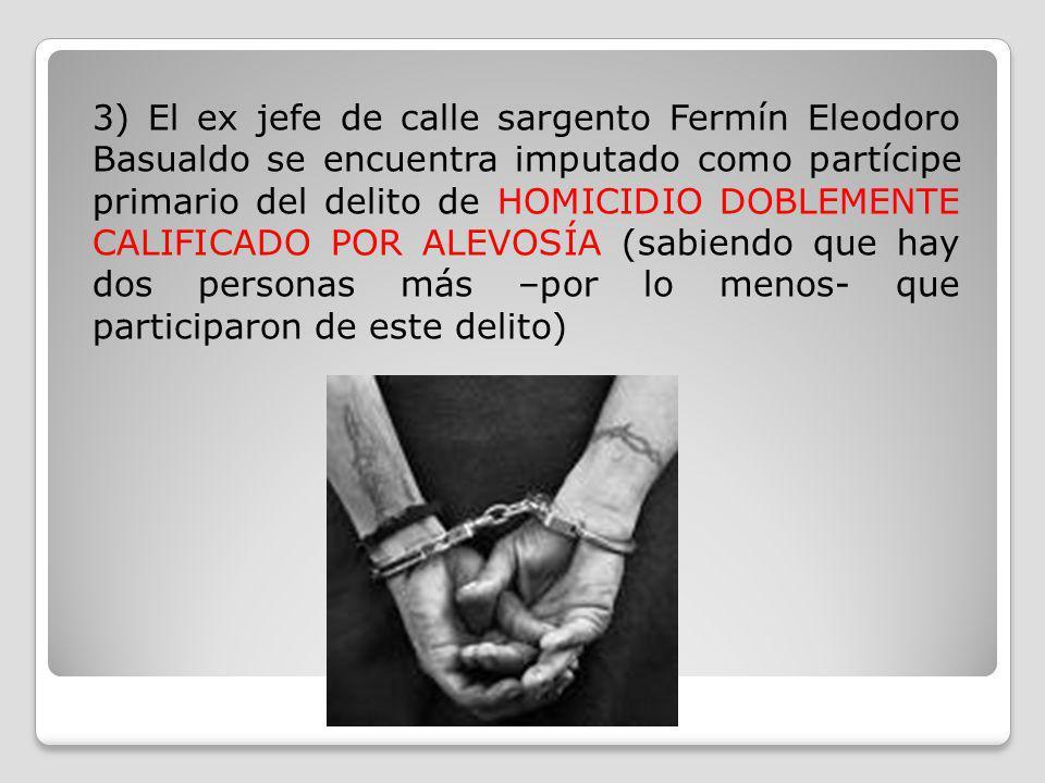 3) El ex jefe de calle sargento Fermín Eleodoro Basualdo se encuentra imputado como partícipe primario del delito de HOMICIDIO DOBLEMENTE CALIFICADO POR ALEVOSÍA (sabiendo que hay dos personas más –por lo menos- que participaron de este delito)