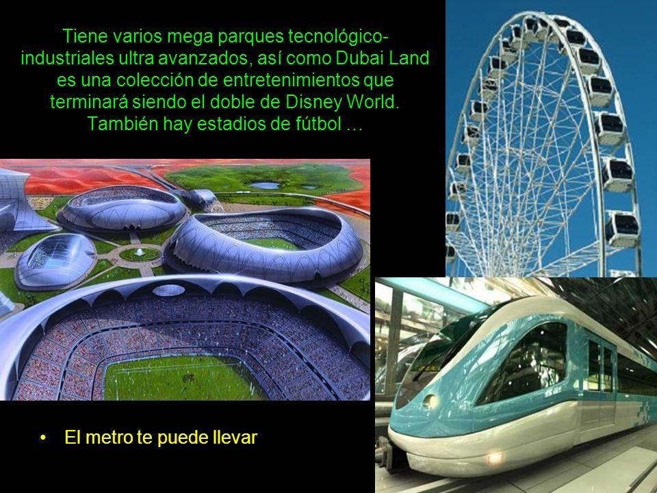 Tiene varios mega parques tecnológico-industriales ultra avanzados, así como Dubai Land es una colección de entretenimientos que terminará siendo el doble de Disney World. También hay estadios de fútbol …