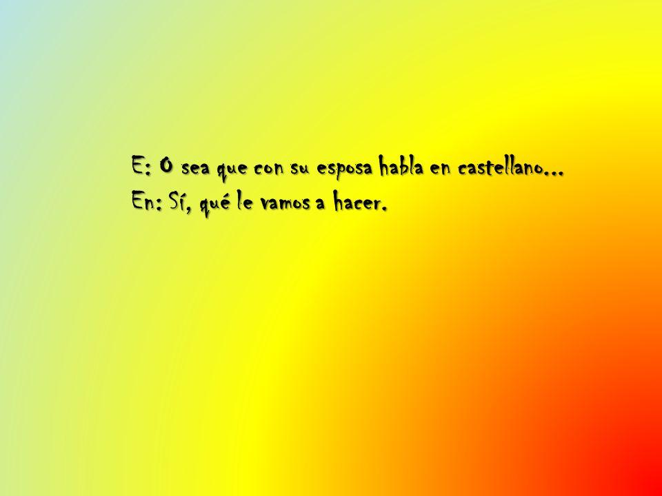 E: O sea que con su esposa habla en castellano