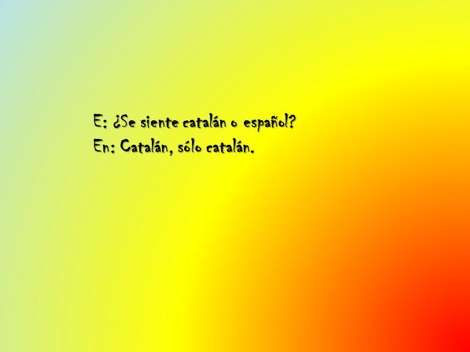 E: ¿Se siente catalán o español En: Catalán, sólo catalán.