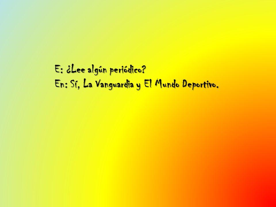 E: ¿Lee algún periódico En: Sí, La Vanguardia y El Mundo Deportivo.