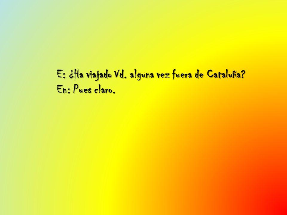 E: ¿Ha viajado Vd. alguna vez fuera de Cataluña En: Pues claro.