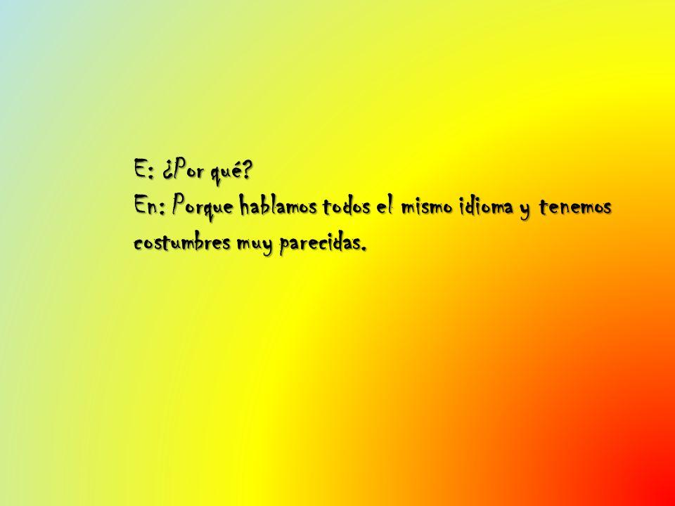 E: ¿Por qué En: Porque hablamos todos el mismo idioma y tenemos costumbres muy parecidas.