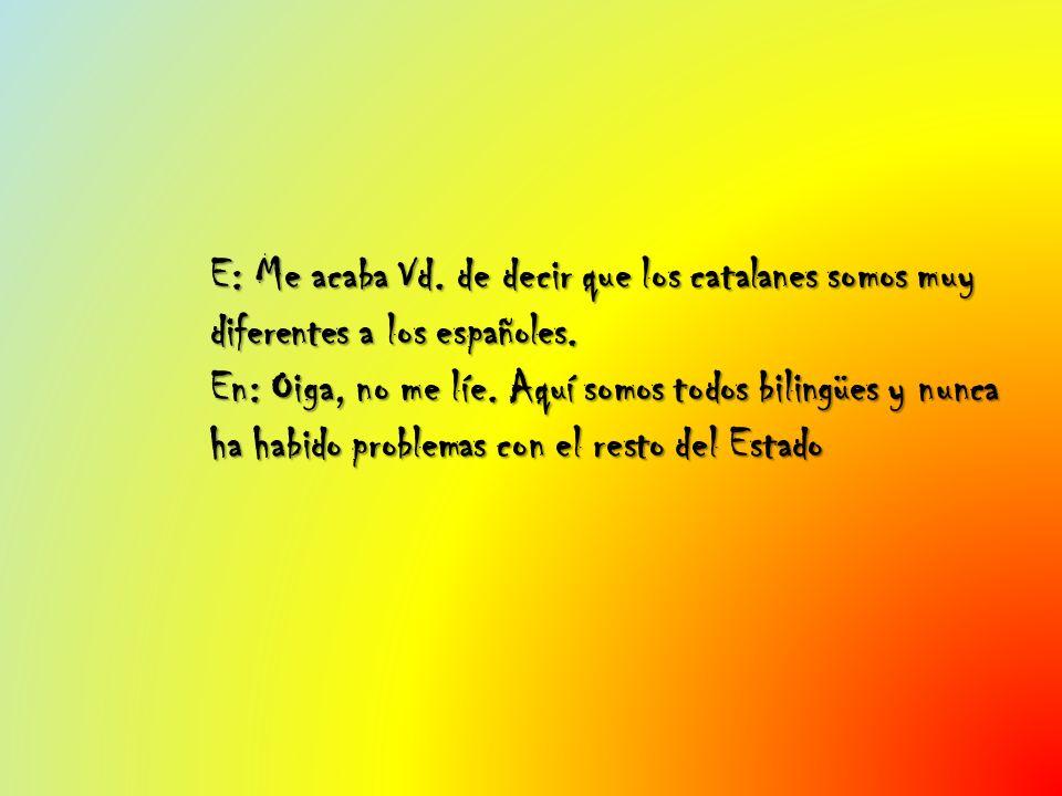 E: Me acaba Vd. de decir que los catalanes somos muy diferentes a los españoles.