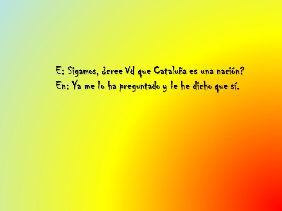 E: Sigamos, ¿cree Vd que Cataluña es una nación