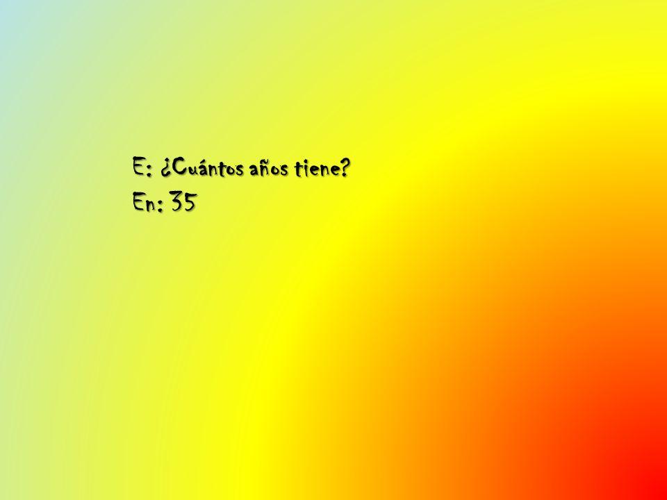 E: ¿Cuántos años tiene En: 35