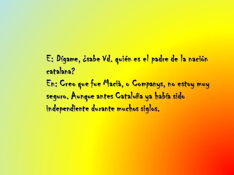 E: Dígame, ¿sabe Vd. quién es el padre de la nación catalana