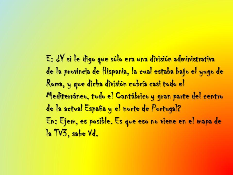 E: ¿Y si le digo que sólo era una división administrativa de la provincia de Hispania, la cual estaba bajo el yugo de Roma, y que dicha división cubría casi todo el Mediterráneo, todo el Cantábrico y gran parte del centro de la actual España y el norte de Portugal.