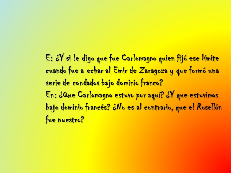 E: ¿Y si le digo que fue Carlomagno quien fijó ese límite cuando fue a echar al Emir de Zaragoza y que formó una serie de condados bajo dominio franco.