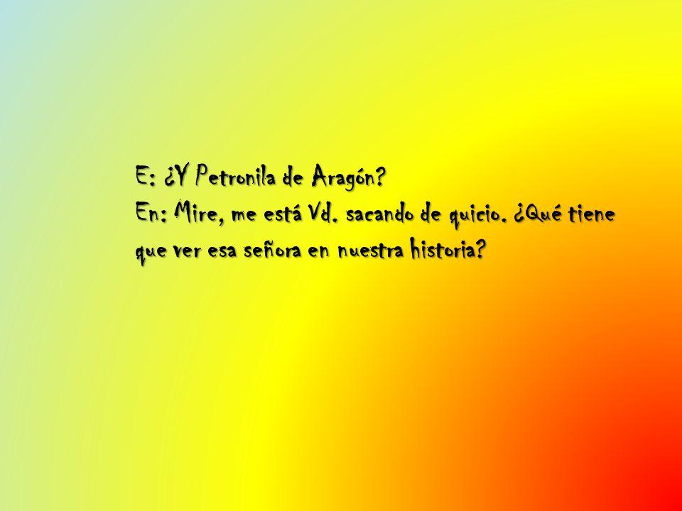 E: ¿Y Petronila de Aragón. En: Mire, me está Vd. sacando de quicio