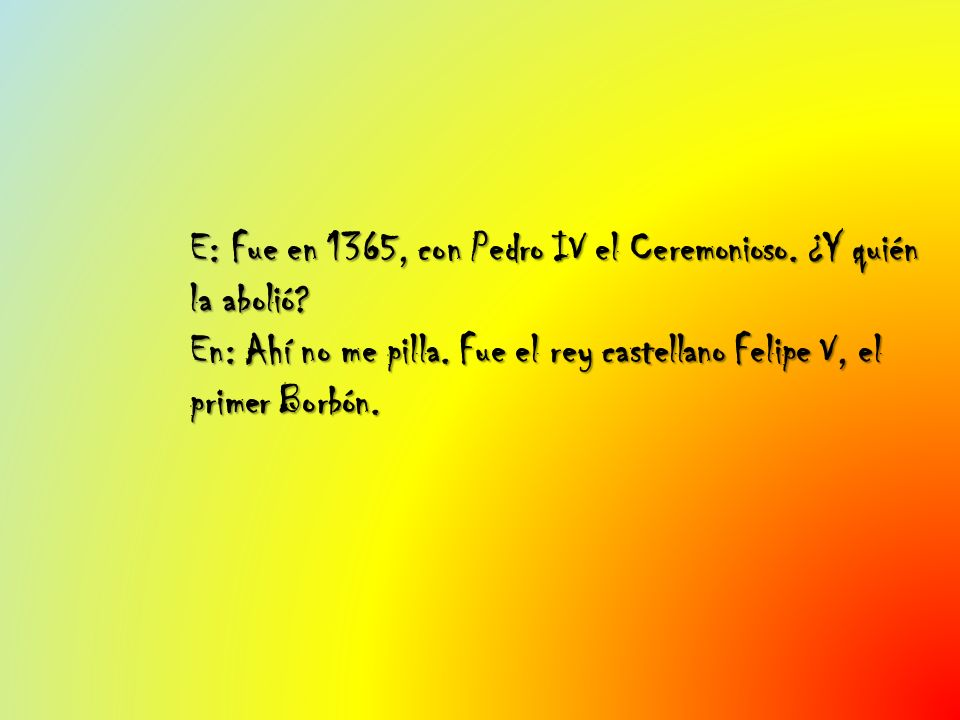 E: Fue en 1365, con Pedro IV el Ceremonioso. ¿Y quién la abolió