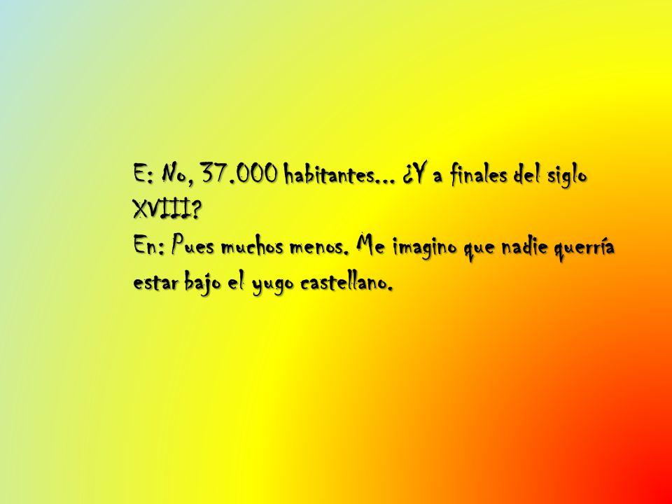 E: No, 37. 000 habitantes. ¿Y a finales del siglo XVIII