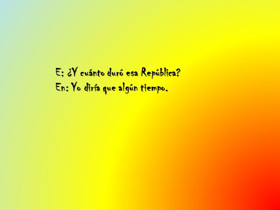 E: ¿Y cuánto duró esa República En: Yo diría que algún tiempo.