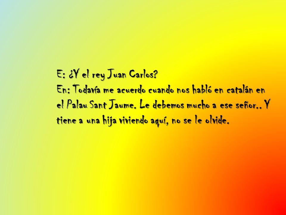 E: ¿Y el rey Juan Carlos.