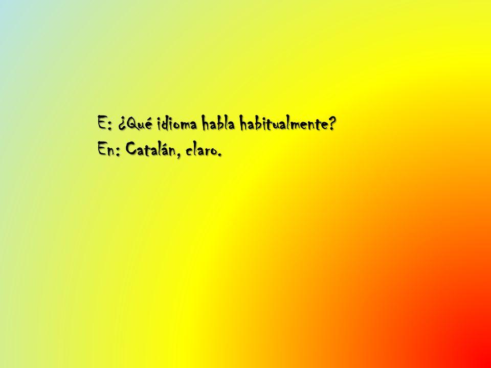 E: ¿Qué idioma habla habitualmente En: Catalán, claro.