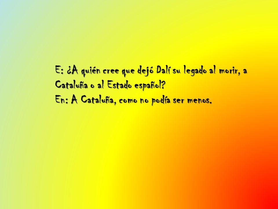 E: ¿A quién cree que dejó Dalí su legado al morir, a Cataluña o al Estado español.