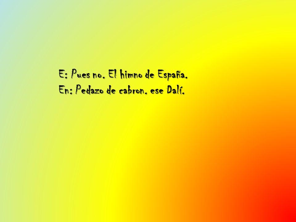 E: Pues no. El himno de España. En: Pedazo de cabron. ese Dalí.