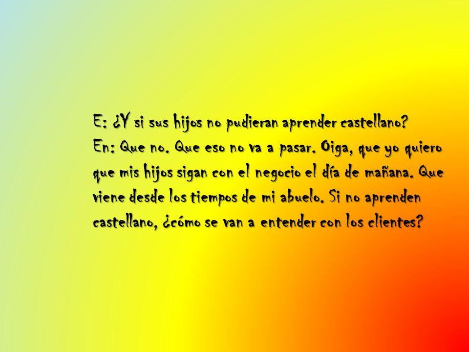 E: ¿Y si sus hijos no pudieran aprender castellano. En: Que no