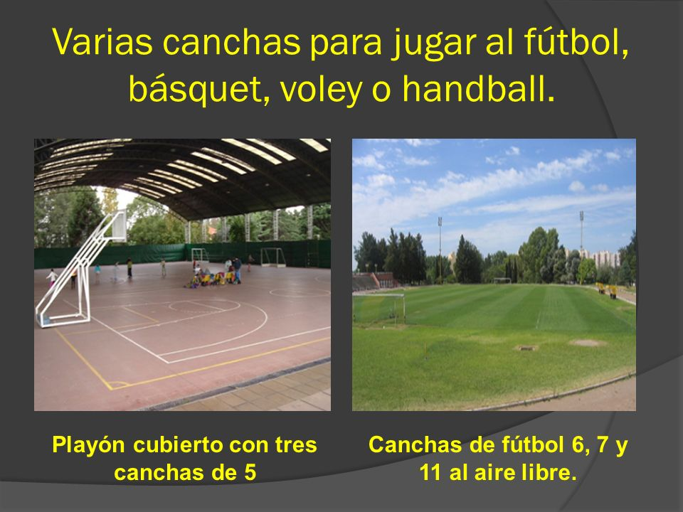 Varias canchas para jugar al fútbol, básquet, voley o handball.