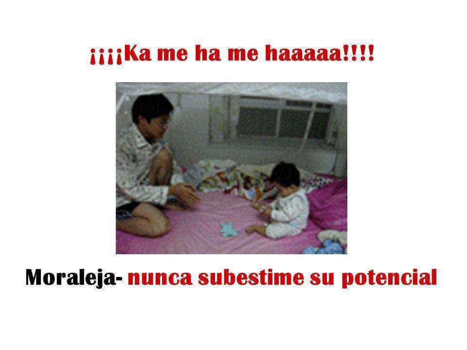 ¡¡¡¡Ka me ha me haaaaa!!!! Moraleja- nunca subestime su potencial