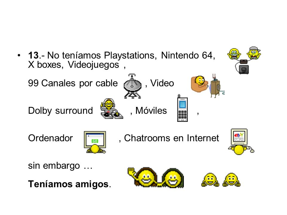 13.- No teníamos Playstations, Nintendo 64, X boxes, Videojuegos , 99 Canales por cable , Video , Dolby surround , Móviles , Ordenador , Chatrooms en Internet sin embargo … Teníamos amigos.