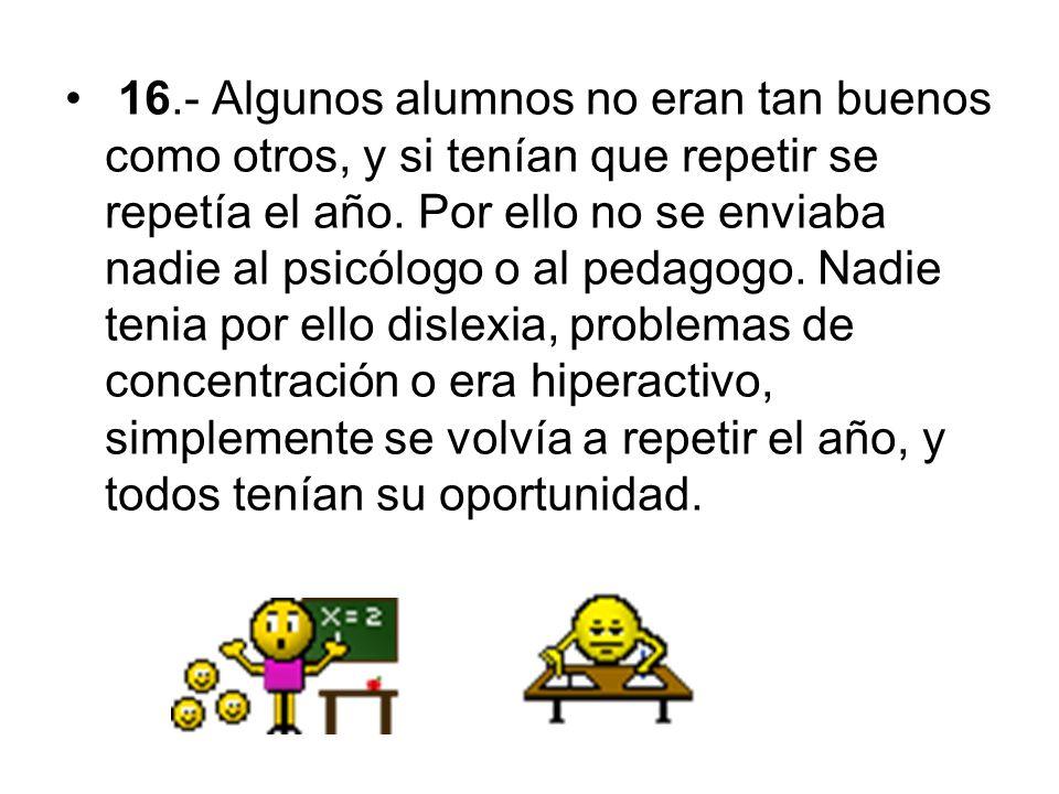 16.- Algunos alumnos no eran tan buenos como otros, y si tenían que repetir se repetía el año.