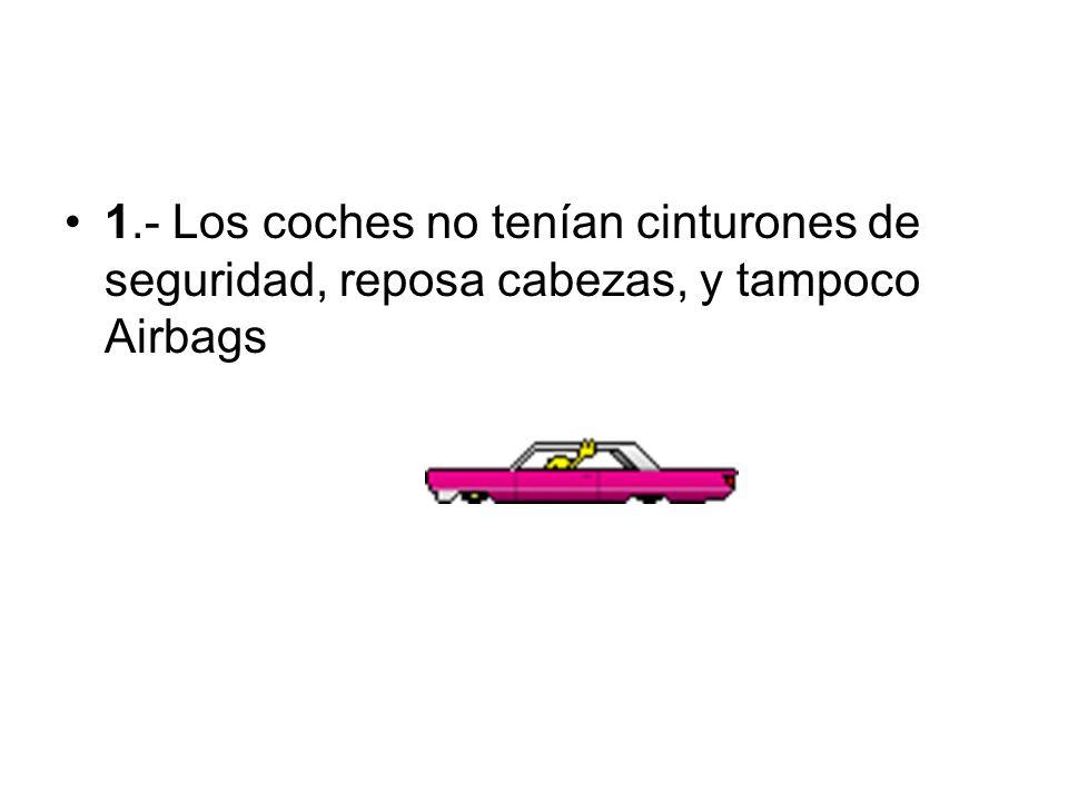 1.- Los coches no tenían cinturones de seguridad, reposa cabezas, y tampoco Airbags