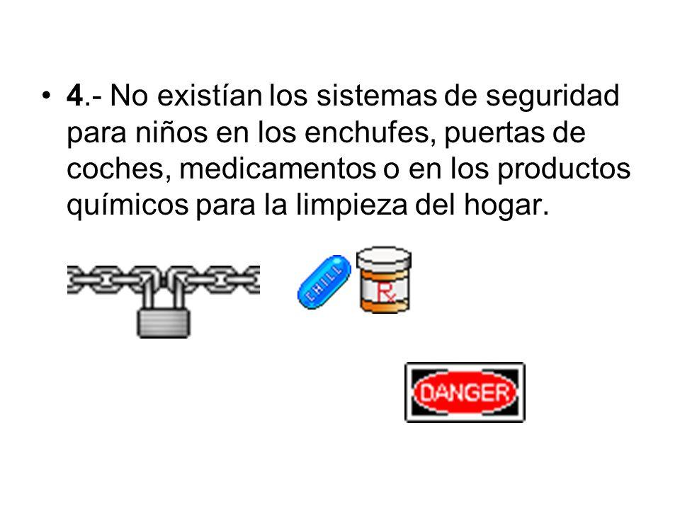 4.- No existían los sistemas de seguridad para niños en los enchufes, puertas de coches, medicamentos o en los productos químicos para la limpieza del hogar.