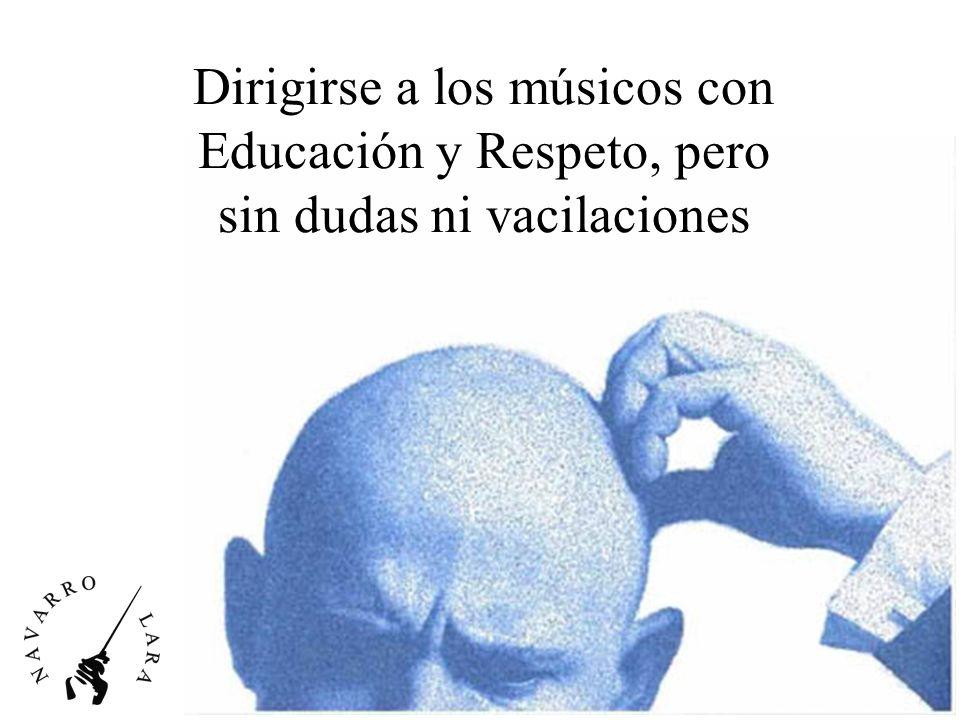 Dirigirse a los músicos con Educación y Respeto, pero sin dudas ni vacilaciones
