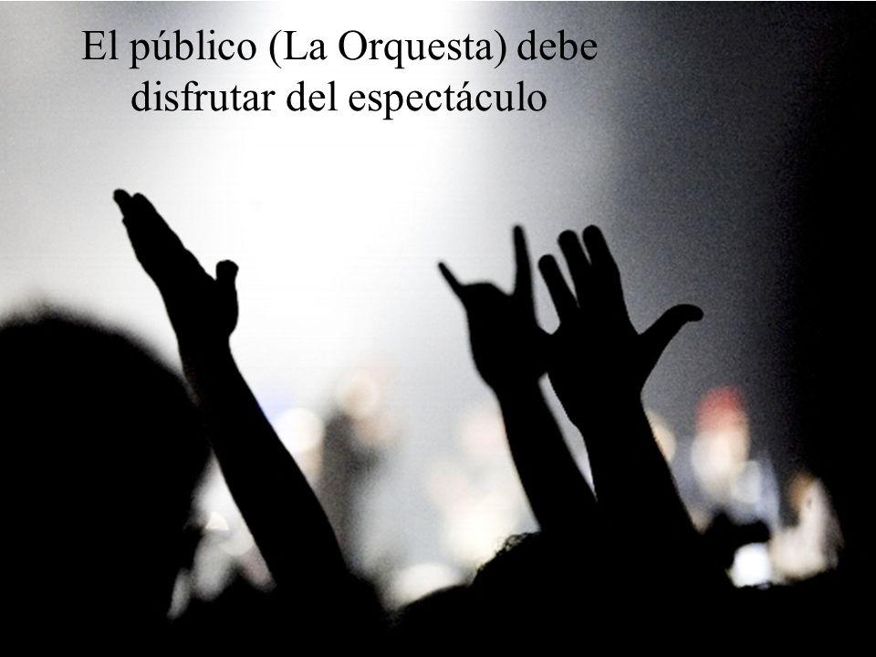 El público (La Orquesta) debe disfrutar del espectáculo