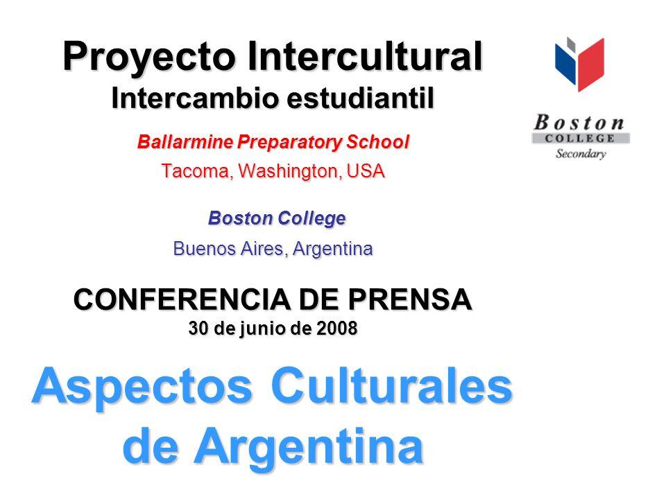 Proyecto Intercultural Intercambio estudiantil Ballarmine Preparatory School Tacoma, Washington, USA Boston College Buenos Aires, Argentina CONFERENCIA DE PRENSA 30 de junio de 2008 Aspectos Culturales de Argentina