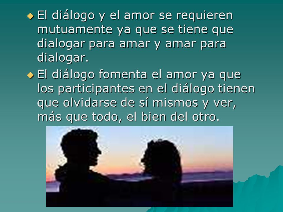 El diálogo y el amor se requieren mutuamente ya que se tiene que dialogar para amar y amar para dialogar.