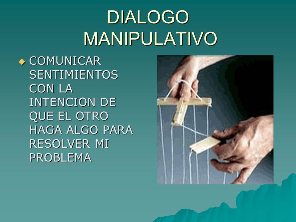 DIALOGO MANIPULATIVO COMUNICAR SENTIMIENTOS CON LA INTENCION DE QUE EL OTRO HAGA ALGO PARA RESOLVER MI PROBLEMA.