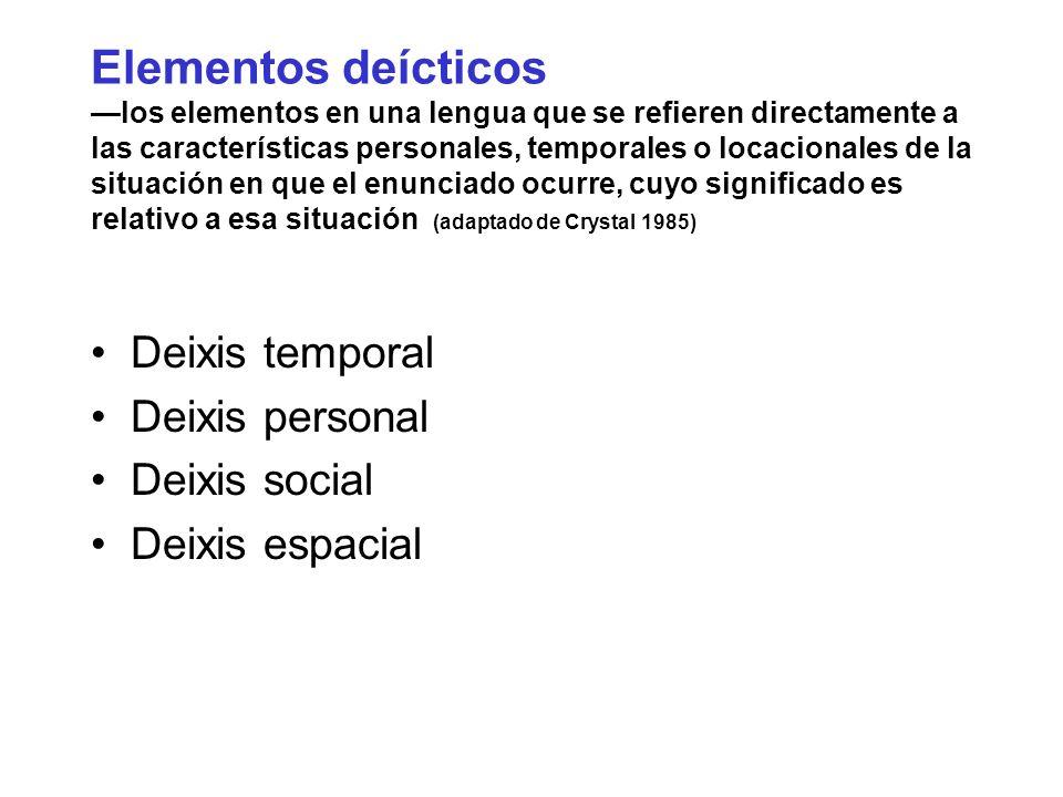 Elementos deícticos —los elementos en una lengua que se refieren directamente a las características personales, temporales o locacionales de la situación en que el enunciado ocurre, cuyo significado es relativo a esa situación (adaptado de Crystal 1985)