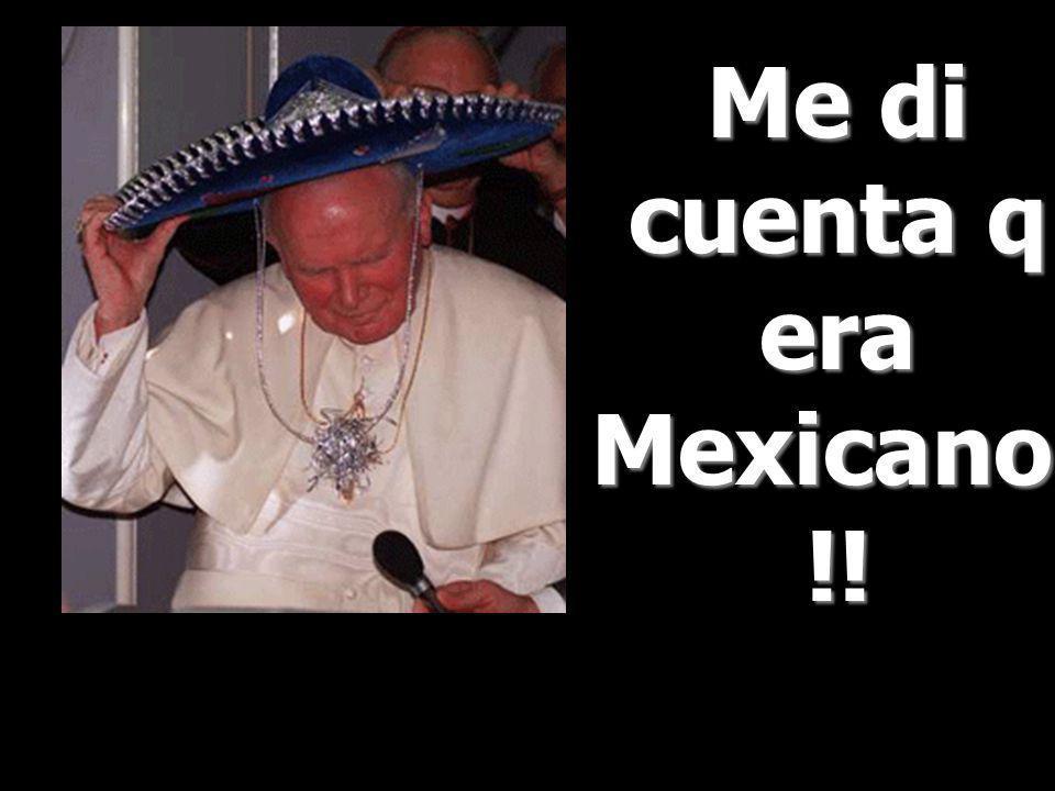 Me di cuenta q era Mexicano!!!