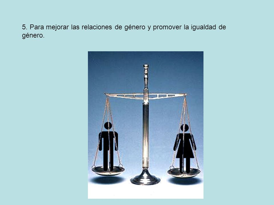5. Para mejorar las relaciones de género y promover la igualdad de género.