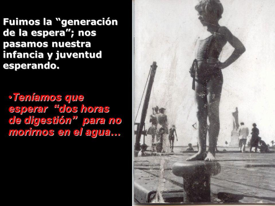 Fuimos la generación de la espera ; nos pasamos nuestra infancia y juventud esperando.