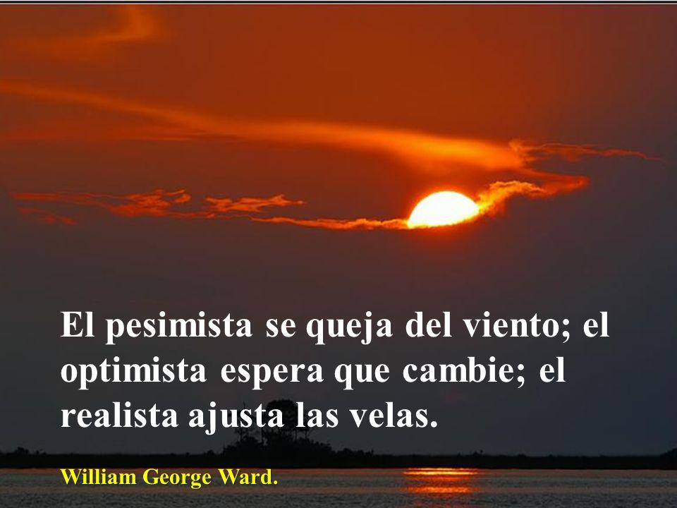 El pesimista se queja del viento; el optimista espera que cambie; el realista ajusta las velas.