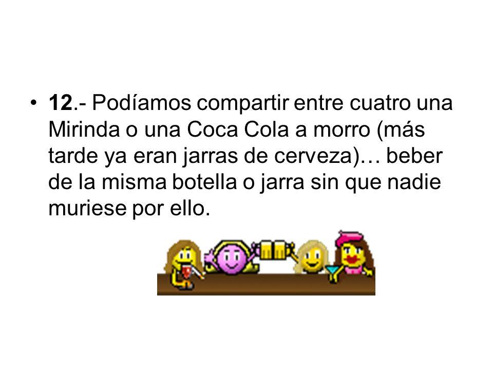 12.- Podíamos compartir entre cuatro una Mirinda o una Coca Cola a morro (más tarde ya eran jarras de cerveza)… beber de la misma botella o jarra sin que nadie muriese por ello.