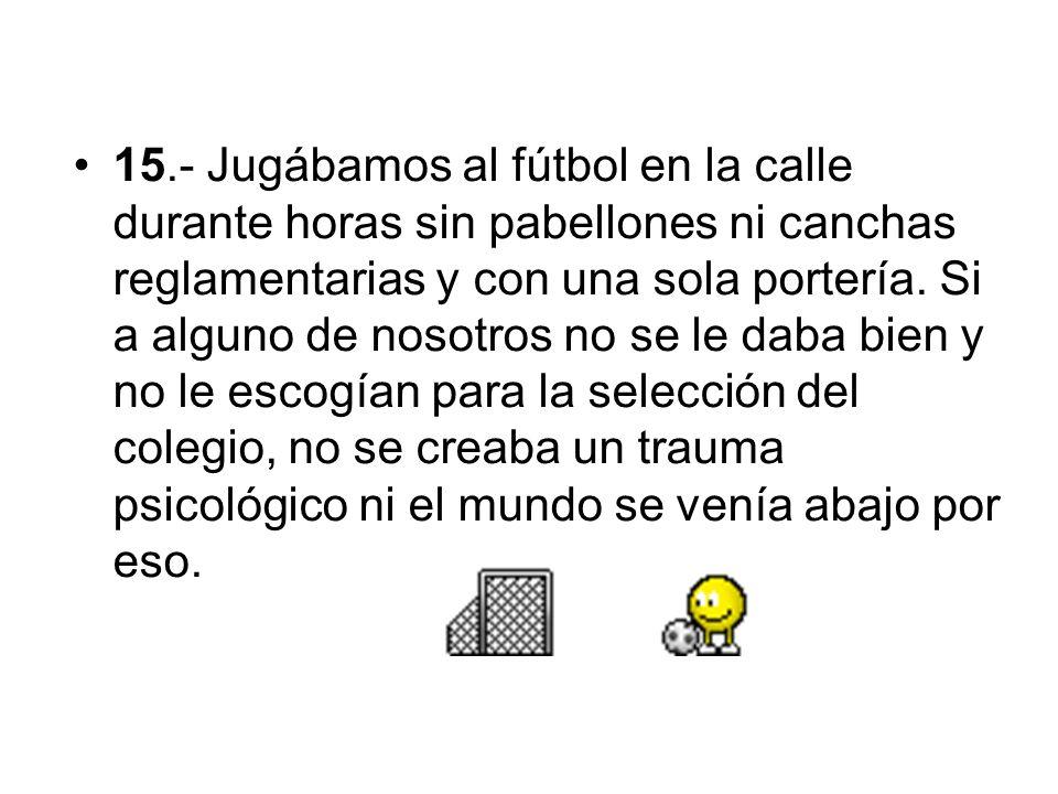 15.- Jugábamos al fútbol en la calle durante horas sin pabellones ni canchas reglamentarias y con una sola portería.