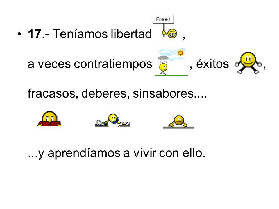 17.- Teníamos libertad , a veces contratiempos , éxitos , fracasos, deberes, sinsabores....
