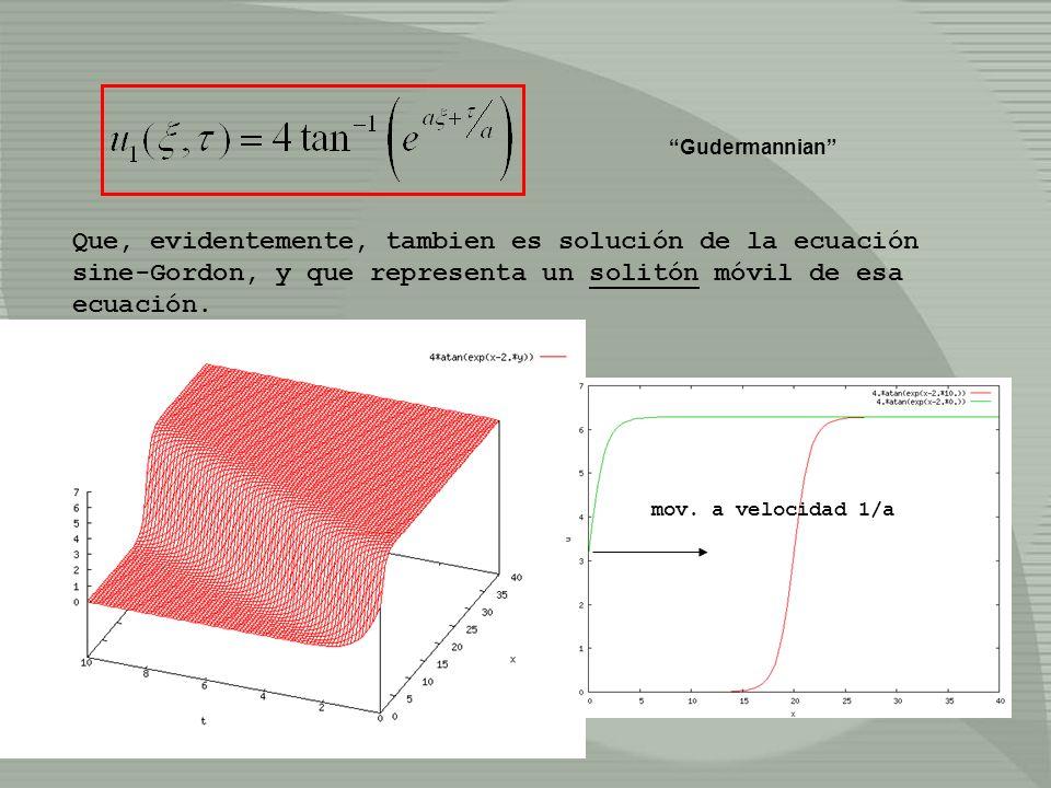 Gudermannian Que, evidentemente, tambien es solución de la ecuación sine-Gordon, y que representa un solitón móvil de esa ecuación.
