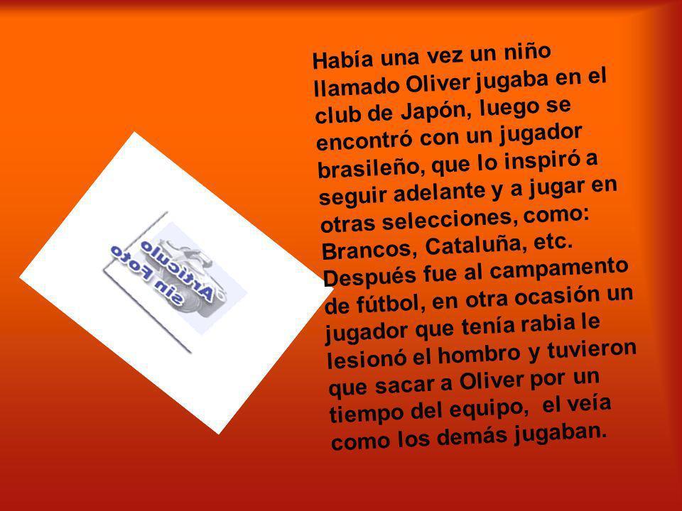Había una vez un niño llamado Oliver jugaba en el club de Japón, luego se encontró con un jugador brasileño, que lo inspiró a seguir adelante y a jugar en otras selecciones, como: Brancos, Cataluña, etc.