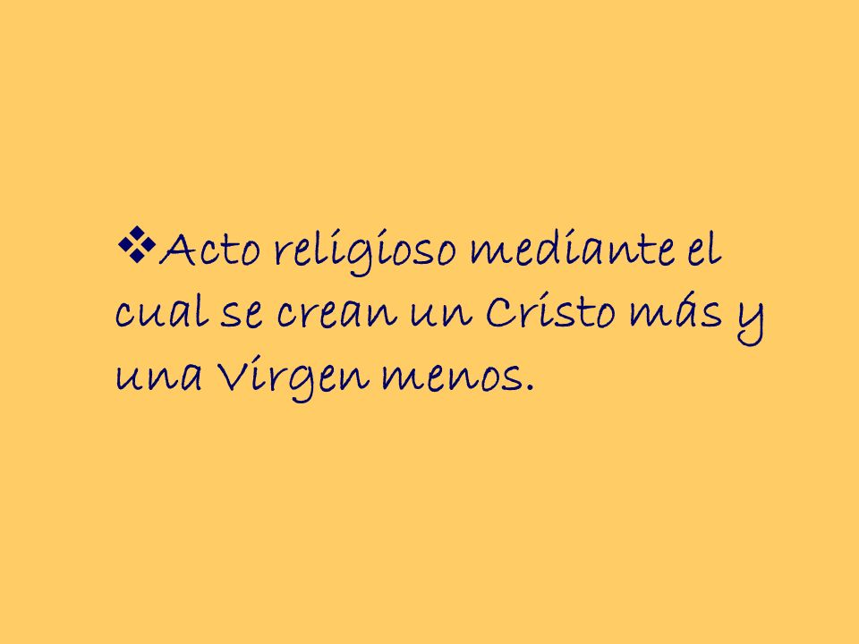 Acto religioso mediante el cual se crean un Cristo más y una Virgen menos.