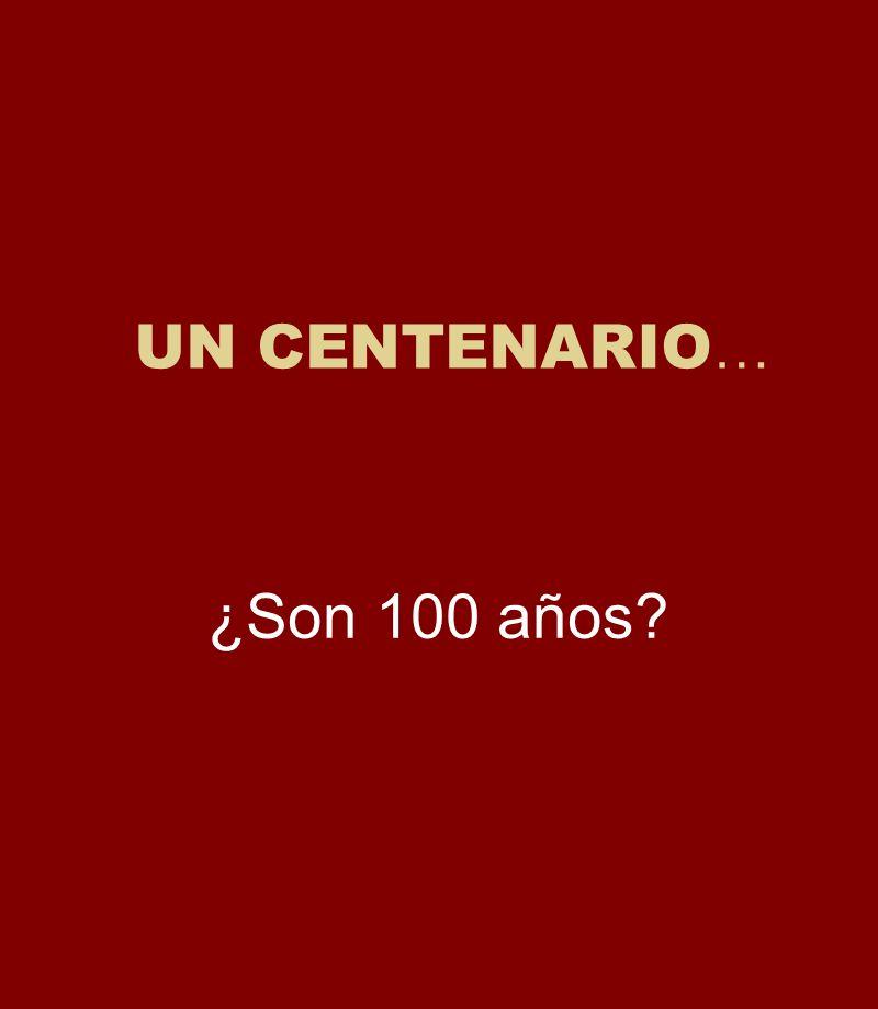 UN CENTENARIO… ¿Son 100 años