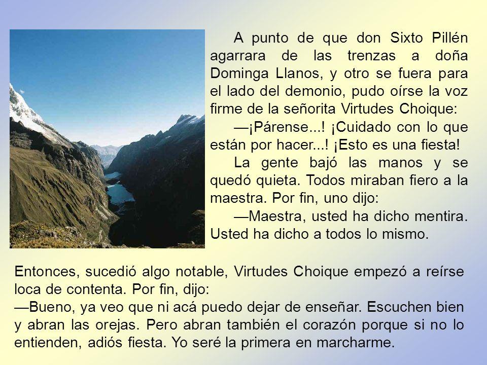A punto de que don Sixto Pillén agarrara de las trenzas a doña Dominga Llanos, y otro se fuera para el lado del demonio, pudo oírse la voz firme de la señorita Virtudes Choique: