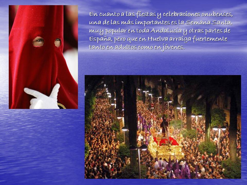 En cuanto a las fiestas y celebraciones onubenses, una de las más importantes es la Semana Santa, muy popular en toda Andalucía y otras partes de España, pero que en Huelva arraiga fuertemente tanto en adultos como en jóvenes.