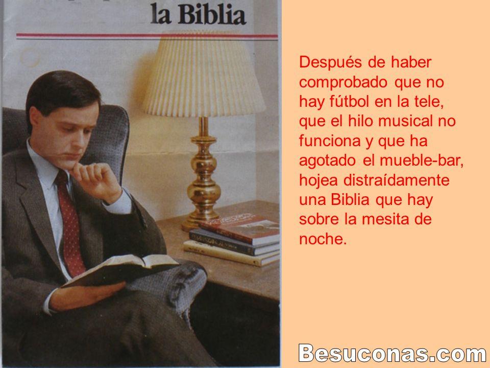 Después de haber comprobado que no hay fútbol en la tele, que el hilo musical no funciona y que ha agotado el mueble-bar, hojea distraídamente una Biblia que hay sobre la mesita de noche.